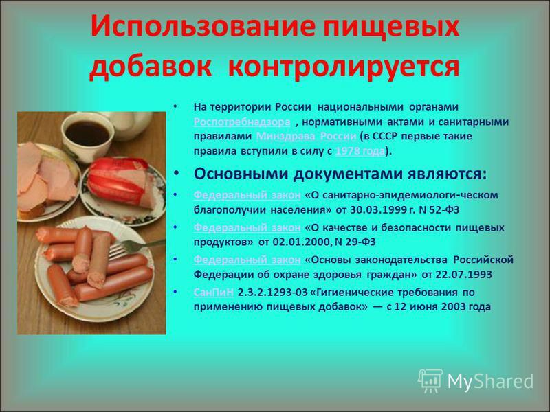 Использование пищевых добавок контролируется На территории России национальными органами Роспотребнадзора, нормативными актами и санитарными правилами Минздрава России (в СССР первые такие правила вступили в силу с 1978 года). Роспотребнадзора Минздр