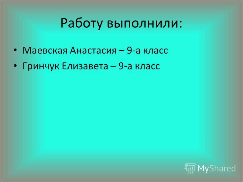 Работу выполнили: Маевская Анастасия – 9-а класс Гринчук Елизавета – 9-а класс