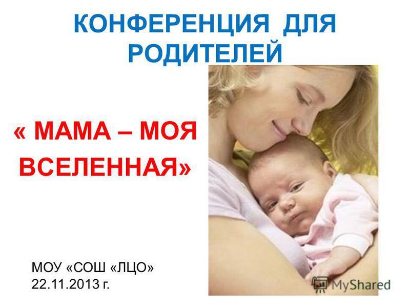 КОНФЕРЕНЦИЯ ДЛЯ РОДИТЕЛЕЙ « МАМА – МОЯ ВСЕЛЕННАЯ» МОУ «СОШ «ЛЦО» 22.11.2013 г.