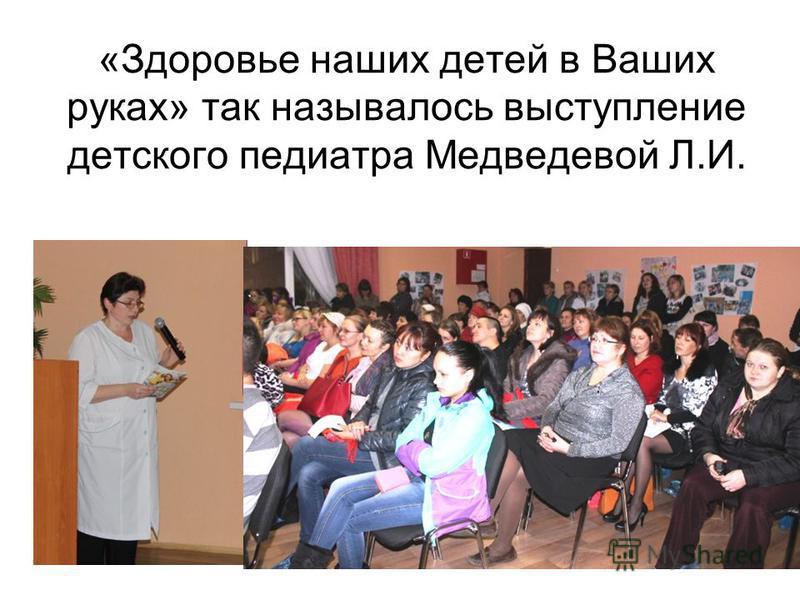 «Здоровье наших детей в Ваших руках» так называлось выступление детского педиатра Медведевой Л.И.