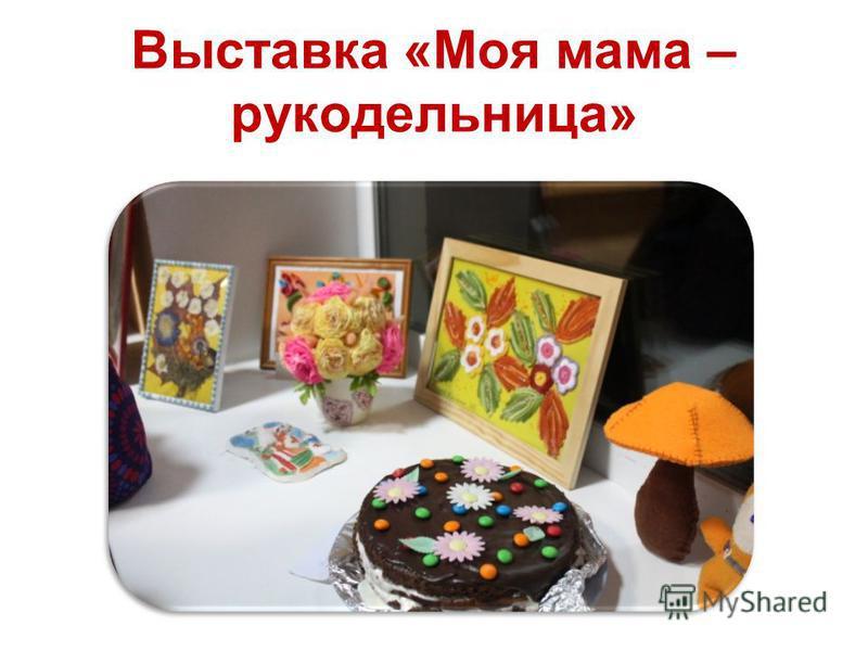 Выставка «Моя мама – рукодельница»