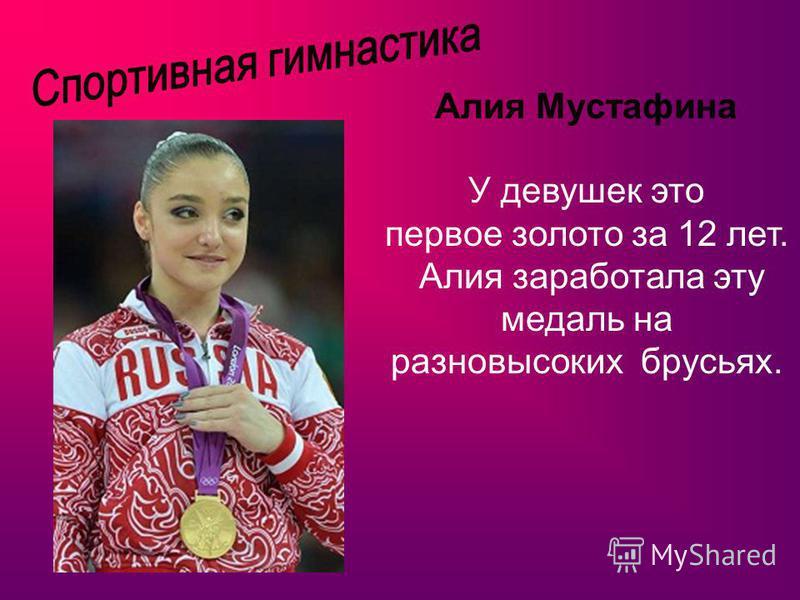 Алия Мустафина У девушек это первое золото за 12 лет. Алия заработала эту медаль на разновысоких брусьях.