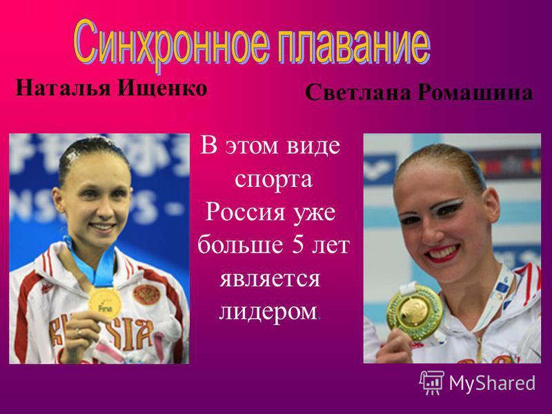 Наталья Ищенко Светлана Ромашина В этом виде спорта Россия уже больше 5 лет является лидером.