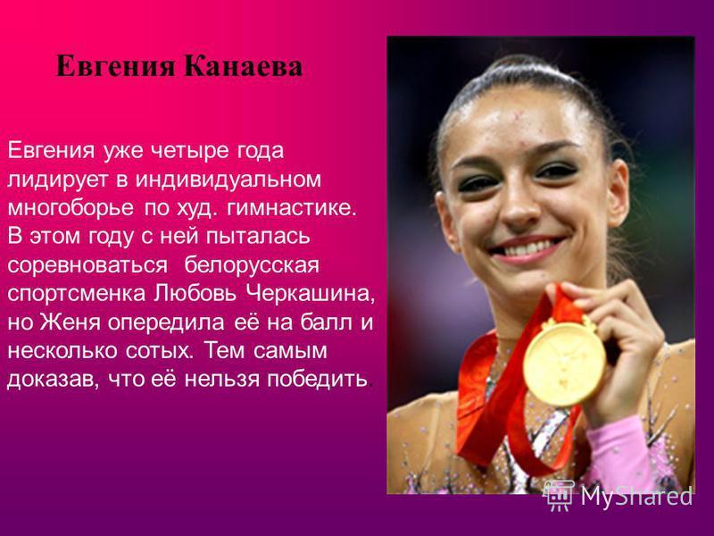 Евгения Канаева Евгения уже четыре года лидирует в индивидуальном многоборье по худ. гимнастике. В этом году с ней пыталась соревноваться белорусская спортсменка Любовь Черкашина, но Женя опередила её на балл и несколько сотых. Тем самым доказав, что