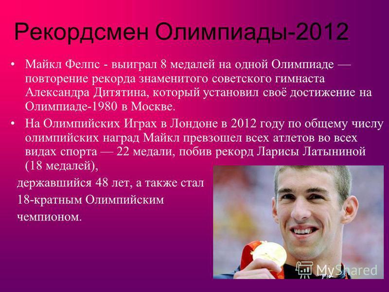Рекордсмен Олимпиады-2012 Майкл Фелпс - выиграл 8 медалей на одной Олимпиаде повторение рекорда знаменитого советского гимнаста Александра Дитятина, который установил своё достижение на Олимпиаде-1980 в Москве. На Олимпийских Играх в Лондоне в 2012 г