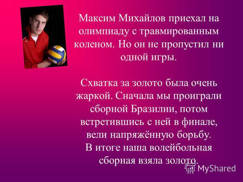 Максим Михайлов приехал на олимпиаду с травмированным коленом. Но он не пропустил ни одной игры. Схватка за золото была очень жаркой. Сначала мы проиграли сборной Бразилии, потом встретившись с ней в финале, вели напряжённую борьбу. В итоге наша воле