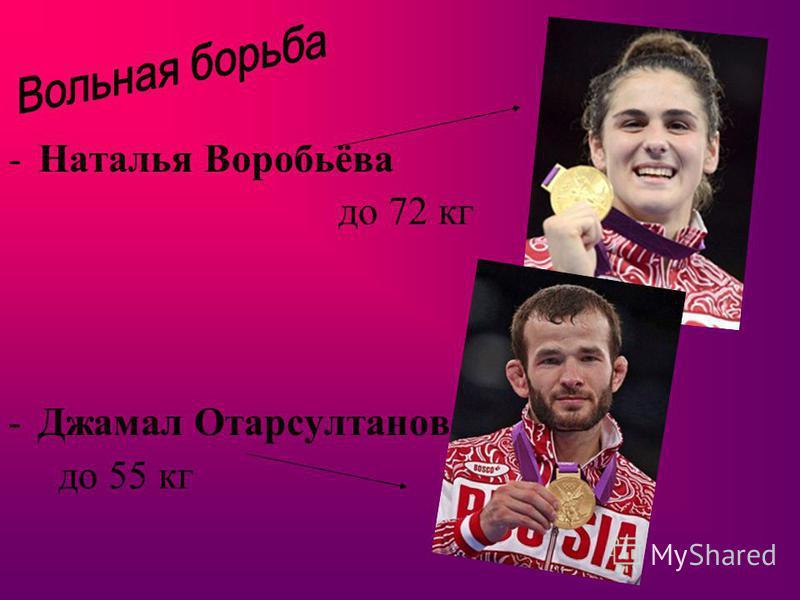 -Наталья Воробьёва до 72 кг -Джамал Отарсултанов до 55 кг