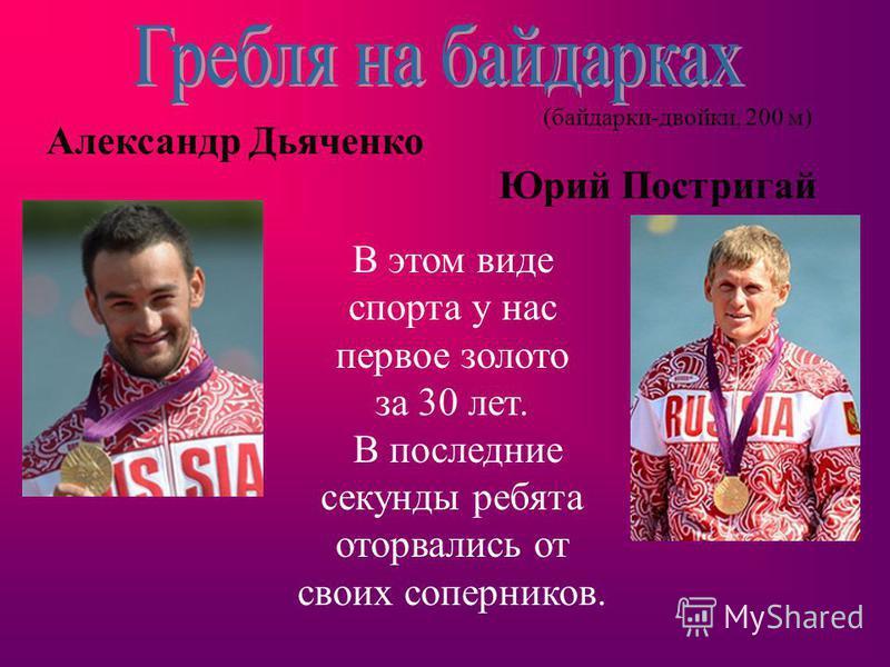 (байдарки-двойки, 200 м) Александр Дьяченко Юрий Постригай В этом виде спорта у нас первое золото за 30 лет. В последние секунды ребята оторвались от своих соперников.