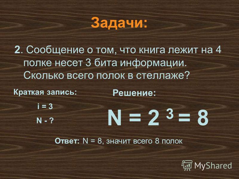 N = 2 3 = 8 Решение: Ответ: N = 8, значит всего 8 полок Задачи: 2. Сообщение о том, что книга лежит на 4 полке несет 3 бита информации. Сколько всего полок в стеллаже? Краткая запись: i = 3 N - ?