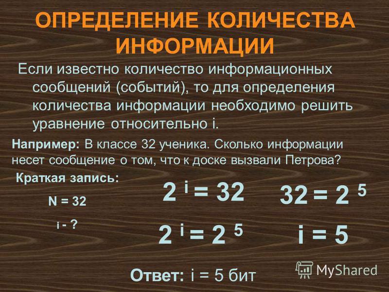 ОПРЕДЕЛЕНИЕ КОЛИЧЕСТВА ИНФОРМАЦИИ Если известно количество информационных сообщений (событий), то для определения количества информации необходимо решить уравнение относительно i. 2 i = 32 Например: В классе 32 ученика. Сколько информации несет сообщ