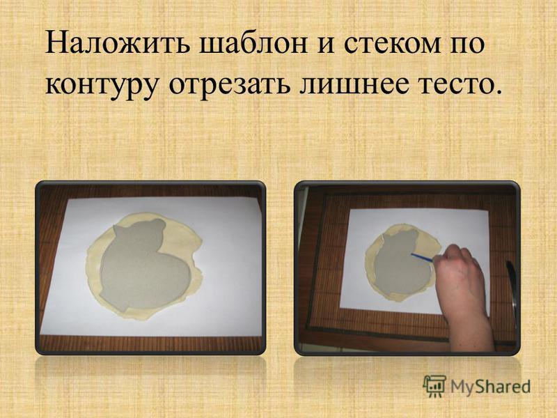 Наложить шаблон и стеком по контуру отрезать лишнее тесто.