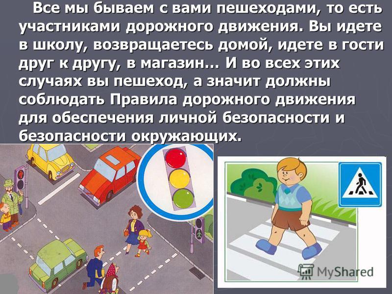 Все мы бываем с вами пешеходами, то есть участниками дорожного движения. Вы идете в школу, возвращаетесь домой, идете в гости друг к другу, в магазин… И во всех этих случаях вы пешеход, а значит должны соблюдать Правила дорожного движения для обеспеч