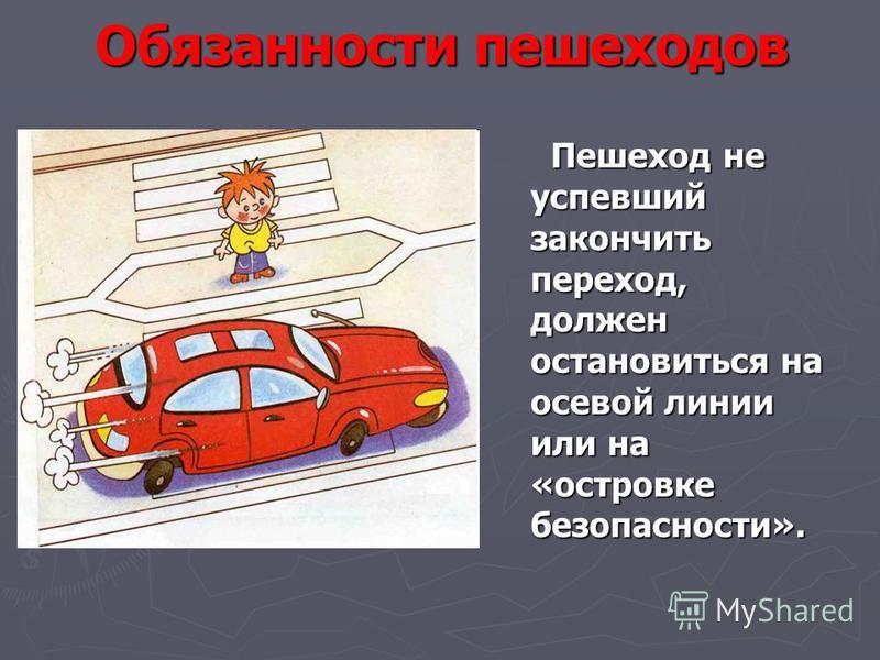 Обязанности пешеходов Пешеход не успевший закончить переход, должен остановиться на осевой линии или на «островке безопасности». Пешеход не успевший закончить переход, должен остановиться на осевой линии или на «островке безопасности».