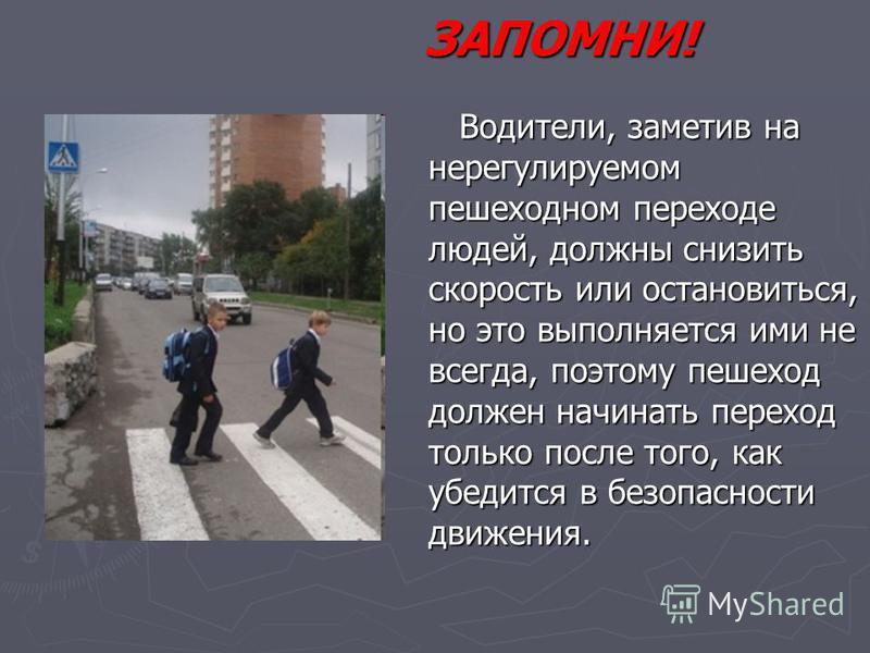 ЗАПОМНИ! Водители, заметив на нерегулируемом пешеходном переходе людей, должны снизить скорость или остановиться, но это выполняется ими не всегда, поэтому пешеход должен начинать переход только после того, как убедится в безопасности движения. Водит