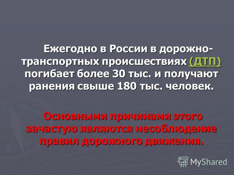 Ежегодно в России в дорожно- транспортных происшествиях (ДТП) погибает более 30 тыс. и получают ранения свыше 180 тыс. человек. Ежегодно в России в дорожно- транспортных происшествиях (ДТП) погибает более 30 тыс. и получают ранения свыше 180 тыс. чел
