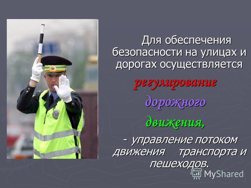 Для обеспечения безопасности на улицах и дорогах осуществляется Для обеспечения безопасности на улицах и дорогах осуществляется регулирование дорожного движения, - управление потоком движения транспорта и пешеходов. - управление потоком движения тран