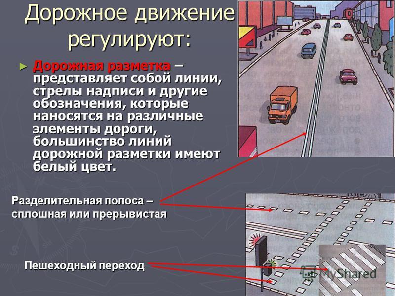Дорожное движение регулируют: Дорожная разметка – представляет собой линии, стрелы надписи и другие обозначения, которые наносятся на различные элементы дороги, большинство линий дорожной разметки имеют белый цвет. Дорожная разметка – представляет со