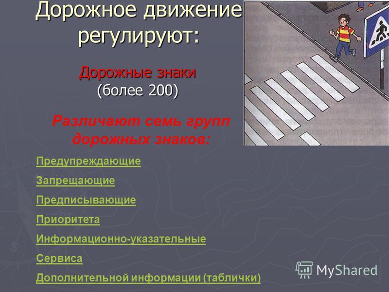 Дорожное движение регулируют: Дорожные знаки (более 200) Дорожные знаки (более 200) Различают семь групп дорожных знаков: Предупреждающие Запрещающие Предписывающие Приоритета Информационно-указательные Сервиса Дополнительной информации (таблички)