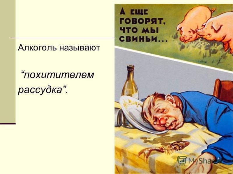 Алкоголь называют похитителем рассудка.