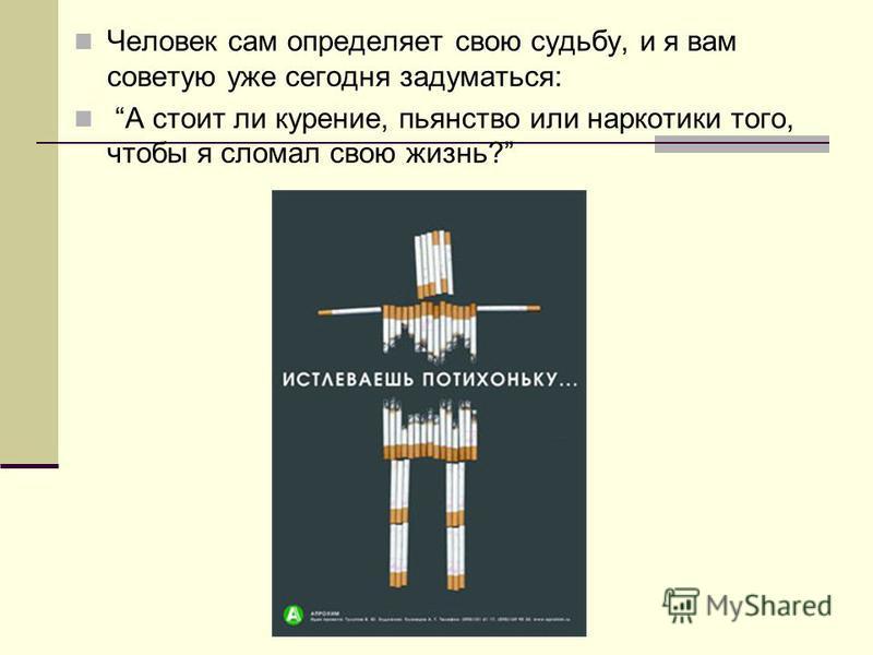 Человек сам определяет свою судьбу, и я вам советую уже сегодня задуматься: А стоит ли курение, пьянство или наркотики того, чтобы я сломал свою жизнь?