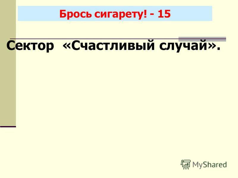 Брось сигарету! - 15 Сектор «Счастливый случай».