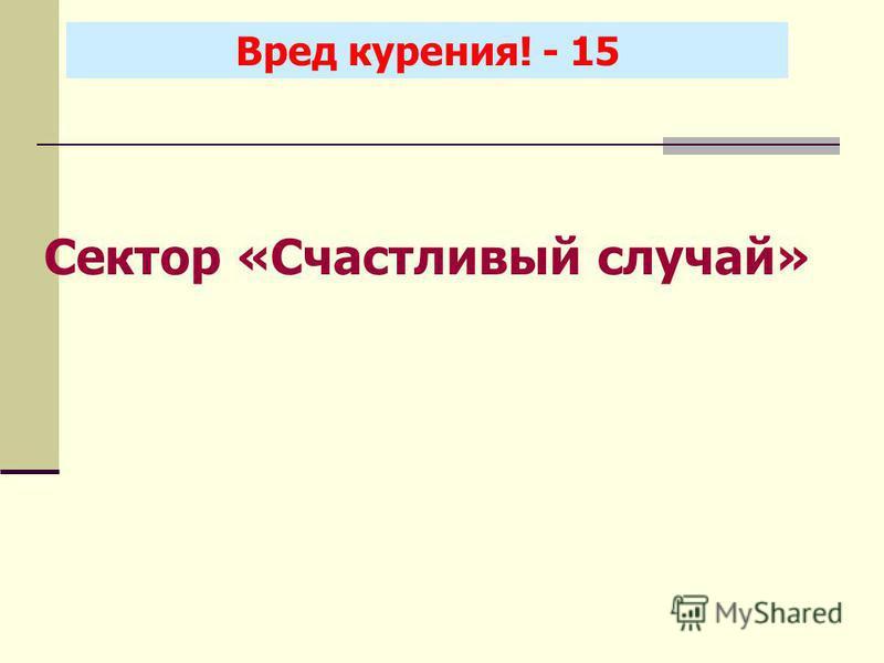 Вред курения! - 15 Сектор «Счастливый случай»