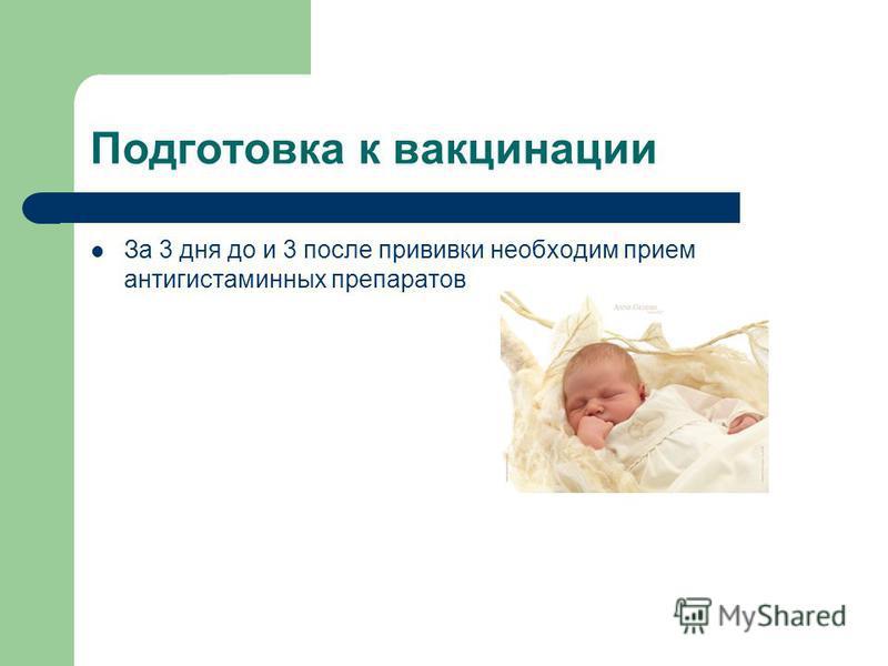 Подготовка к вакцинации За 3 дня до и 3 после прививки необходим прием антигистаминных препаратов