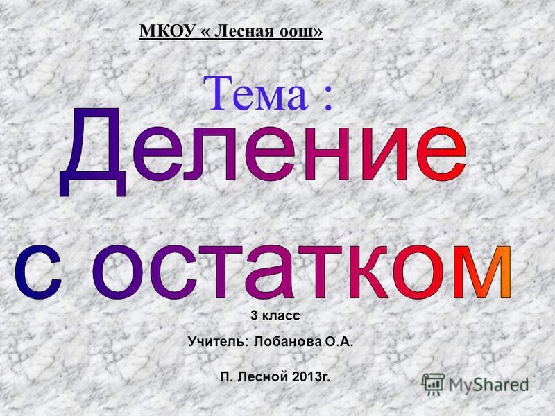 Тема : МКОУ « Лесная оош» П. Лесной 2013 г. 3 класс Учитель: Лобанова О.А.