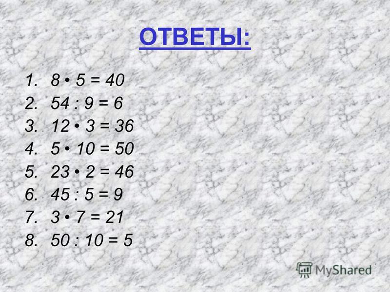 ОТВЕТЫ: 1.8 5 = 40 2.54 : 9 = 6 3.12 3 = 36 4.5 10 = 50 5.23 2 = 46 6.45 : 5 = 9 7.3 7 = 21 8.50 : 10 = 5