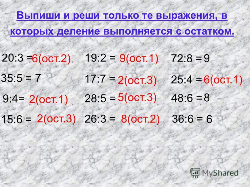 Выпиши и реши только те выражения, в которых деление выполняется с остатком. 20:3 = 35:5 = 9:4= 15:6 = 72:8 = 25:4 = 48:6 = 36:6 =26:3 = 28:5 = 19:2 = 17:7 = 6(ост.2) 7 2(ост.1) 2(ост.3) 9(ост.1) 2(ост.3) 5(ост.3) 8(ост.2) 9 6(ост.1) 8 6
