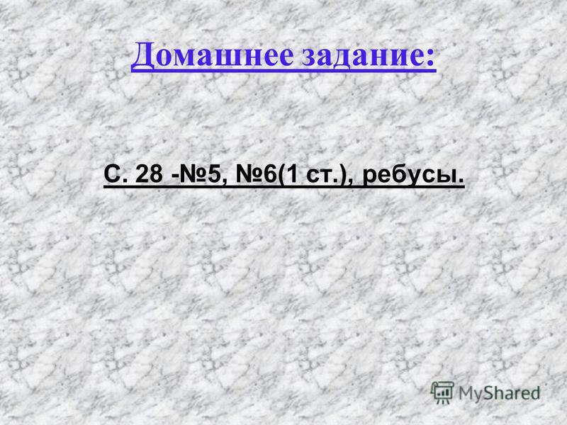 Домашнее задание: С. 28 -5, 6(1 ст.), ребусы.
