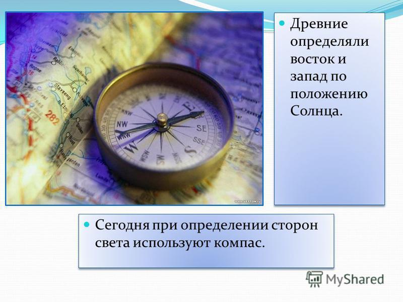 Древние определяли восток и запад по положению Солнца. Сегодня при определении сторон света используют компас.
