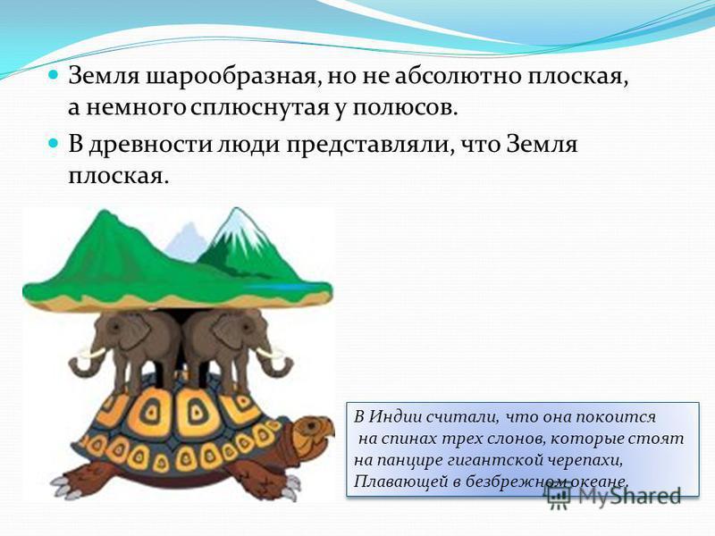 Земля шарообразная, но не абсолютно плоская, а немного сплюснутая у полюсов. В древности люди представляли, что Земля плоская. В Индии считали, что она покоится на спинах трех слонов, которые стоят на панцире гигантской черепахи, Плавающей в безбрежн