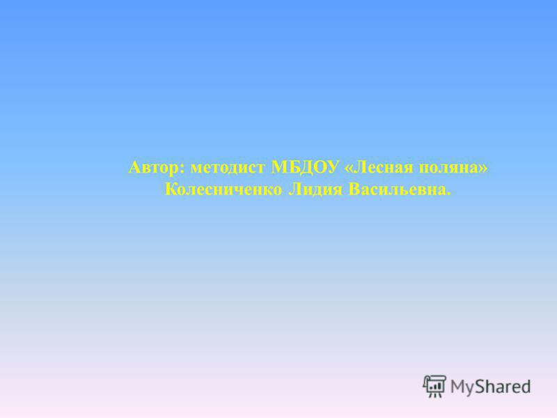 Автор: методист МБДОУ «Лесная поляна» Колесниченко Лидия Васильевна.
