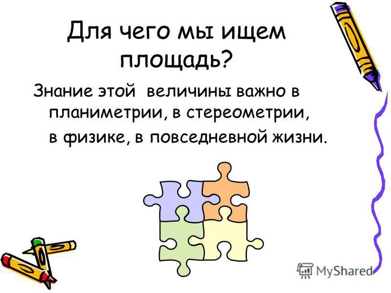 Для чего мы ищем площадь? Знание этой величины важно в планиметрии, в стереометрии, в физике, в повседневной жизни.