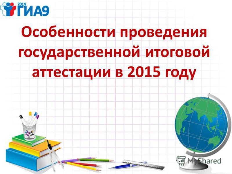 Особенности проведения государственной итоговой аттестации в 2015 году