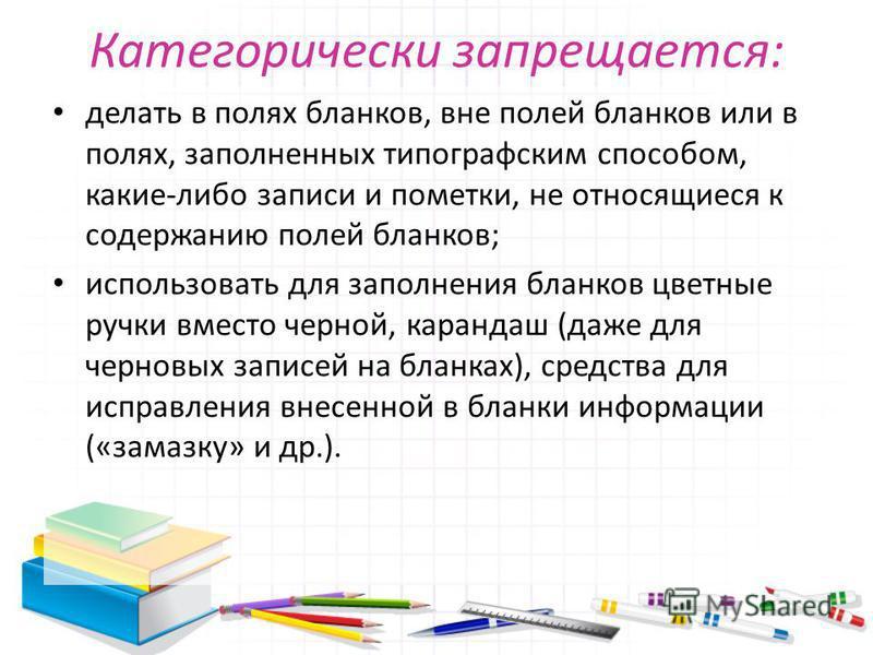 Категорически запрещается: делать в полях бланков, вне полей бланков или в полях, заполненных типографским способом, какие-либо записи и пометки, не относящиеся к содержанию полей бланков; использовать для заполнения бланков цветные ручки вместо черн