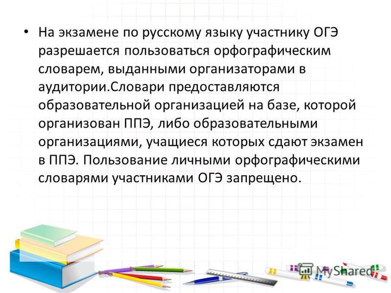 На экзамене по русскому языку участнику ОГЭ разрешается пользоваться орфографическим словарем, выданными организаторами в аудитории.Словари предоставляются образовательной организацией на базе, которой организован ППЭ, либо образовательными организац