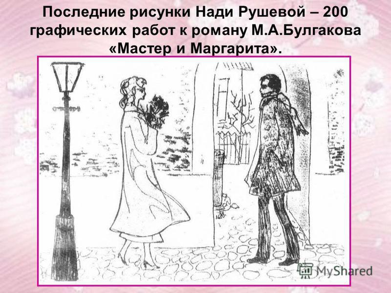 Последние рисунки Нади Рушевой – 200 графических работ к роману М.А.Булгакова «Мастер и Маргарита».
