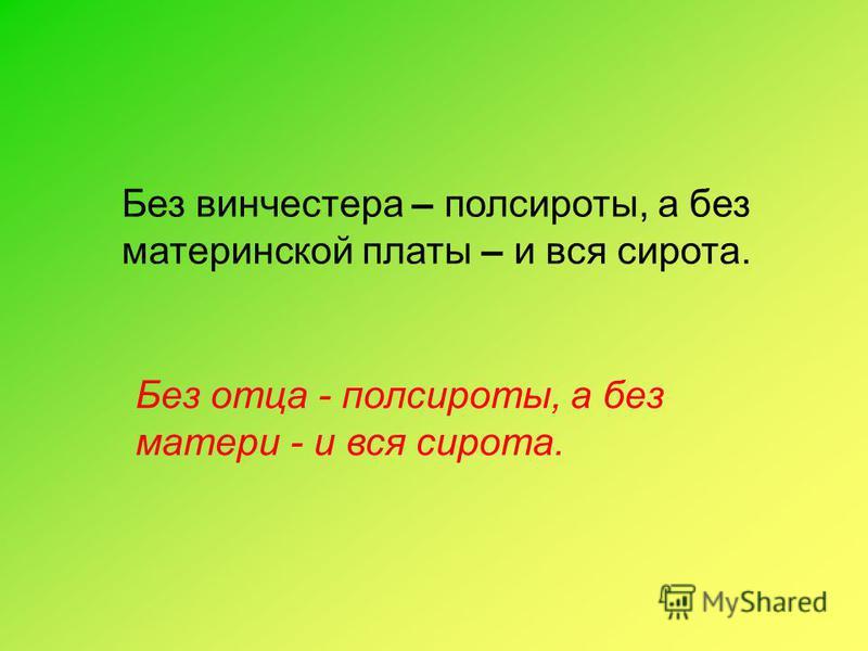 Без винчестера – полсироты, а без материнской платы – и вся сирота. Без отца - полсироты, а без матери - и вся сирота.