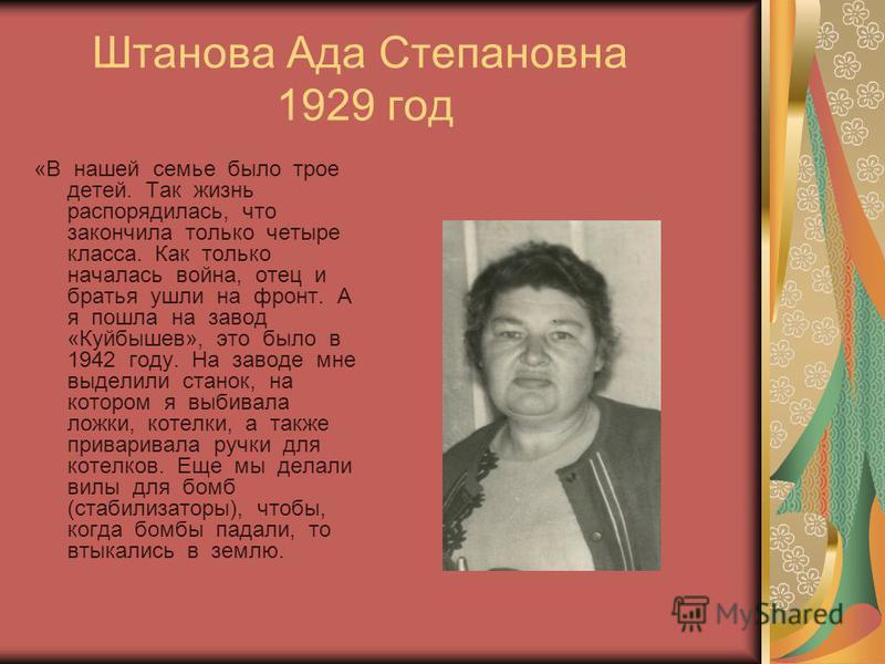 Штанова Ада Степановна 1929 год «В нашей семье было трое детей. Так жизнь распорядилась, что закончила только четыре класса. Как только началась война, отец и братья ушли на фронт. А я пошла на завод «Куйбышев», это было в 1942 году. На заводе мне вы