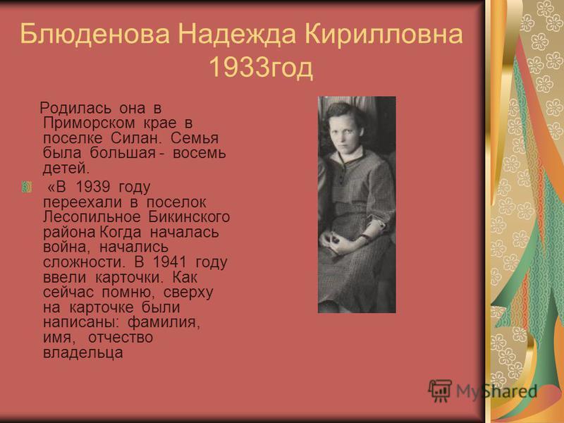 Блюденова Надежда Кирилловна 1933 год Родилась она в Приморском крае в поселке Силан. Семья была большая - восемь детей. «В 1939 году переехали в поселок Лесопильное Бикинского района Когда началась война, начались сложности. В 1941 году ввели карточ