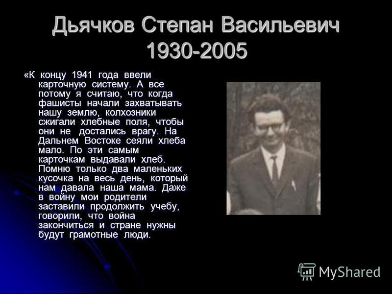 Дьячков Степан Васильевич 1930-2005 «К концу 1941 года ввели карточную систему. А все потому я считаю, что когда фашисты начали захватывать нашу землю, колхозники сжигали хлебные поля, чтобы они не достались врагу. На Дальнем Востоке сеяли хлеба мало