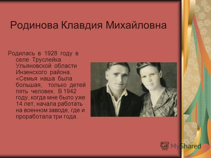 Родинова Клавдия Михайловна Родилась в 1928 году в селе Труслейка Ульяновской области Инзенского района. «Семья наша была большая, только детей пять человек. В 1942 году, когда мне было уже 14 лет, начала работать на военном заводе, где и проработала