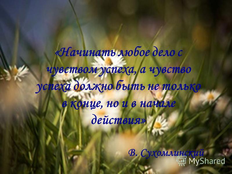 «Начинать любое дело с чувством успеха, а чувство успеха должно быть не только в конце, но и в начале действия» В. Сухомлинский