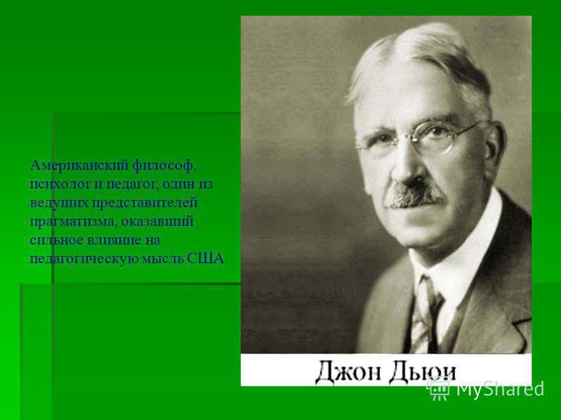 Американский философ, психолог и педагог, один из ведущих представителей прагматизма, оказавший сильное влияние на педагогическую мысль США.