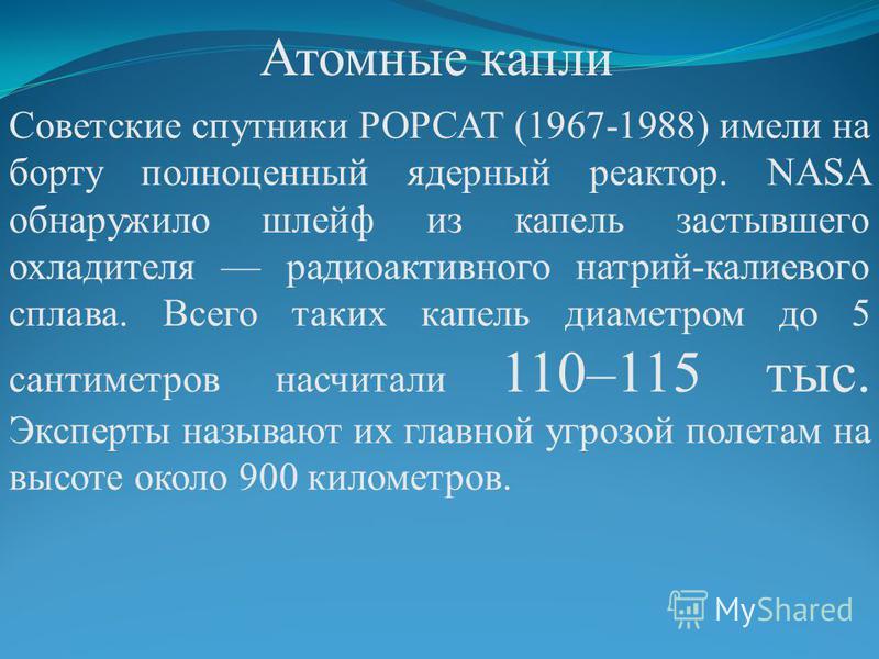 Атомные капли Советские спутники РОРСАТ (1967-1988) имели на борту полноценный ядерный реактор. NASA обнаружило шлейф из капель застывшего охладителя радиоактивного натрий-калиевого сплава. Всего таких капель диаметром до 5 сантиметров насчитали 110–