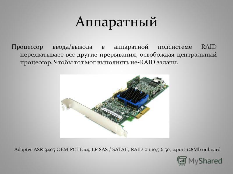 Процессор ввода/вывода в аппаратной подсистеме RAID перехватывает все другие прерывания, освобождая центральный процессор. Чтобы тот мог выполнять не-RAID задачи. Adaptec ASR-3405 OEM PCI-E x4, LP SAS / SATAII, RAID 0,1,10,5,6,50, 4port 128Mb onboard