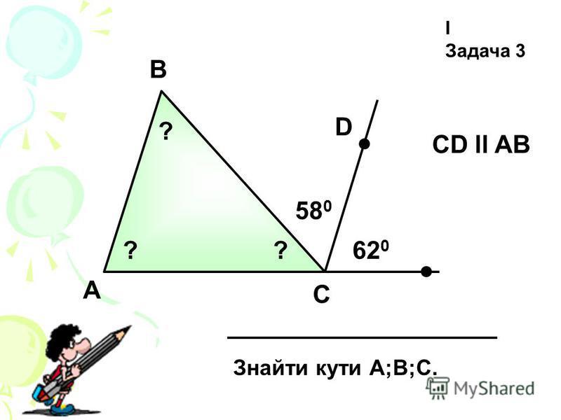 А І Задача 3 B C Знайти кути А;В;С. СD ll AB 58 0 620620 D ? ??