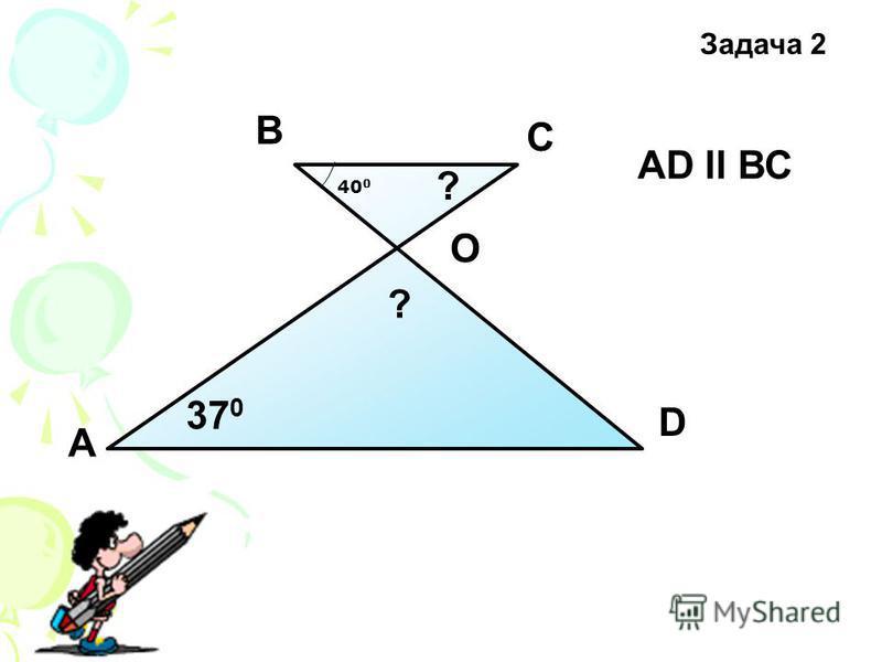 А D С В 37 0 O АD ll ВС ? ? Задача 2 40 0